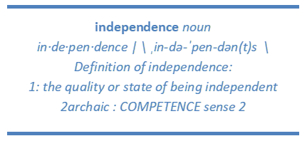 Text Box: independence noun in·de·pen·dence | \ ˌin-də-ˈpen-dən(t)s  \ Definition of independence: 1: the quality or state of being independent 2archaic : COMPETENCE sense 2